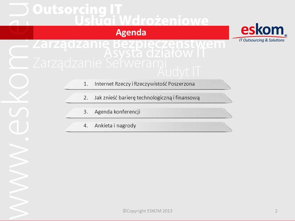 Agenda ©Copyright ESKOM 20133 1.Internet Rzeczy i Rzeczywistość Poszerzona 2.Jak znieść barierę technologiczną i finansową 3.Agenda konferencji 4.Ankieta i nagrody