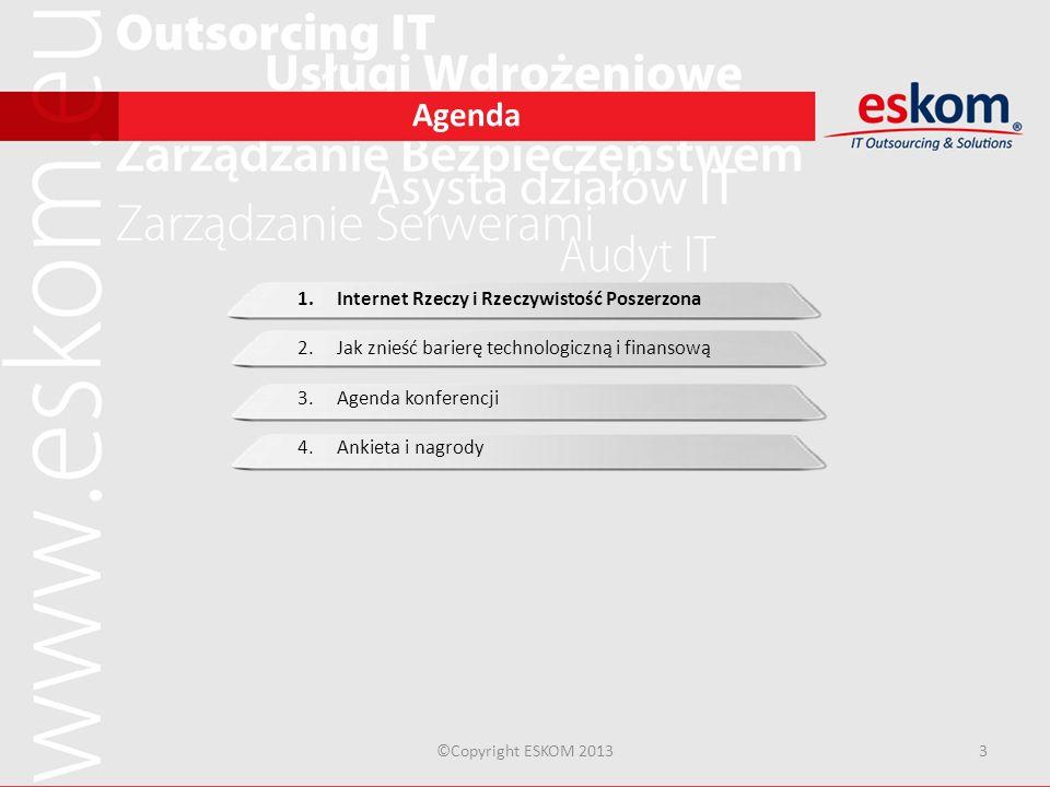 Agenda ©Copyright ESKOM 20133 1.Internet Rzeczy i Rzeczywistość Poszerzona 2.Jak znieść barierę technologiczną i finansową 3.Agenda konferencji 4.Anki
