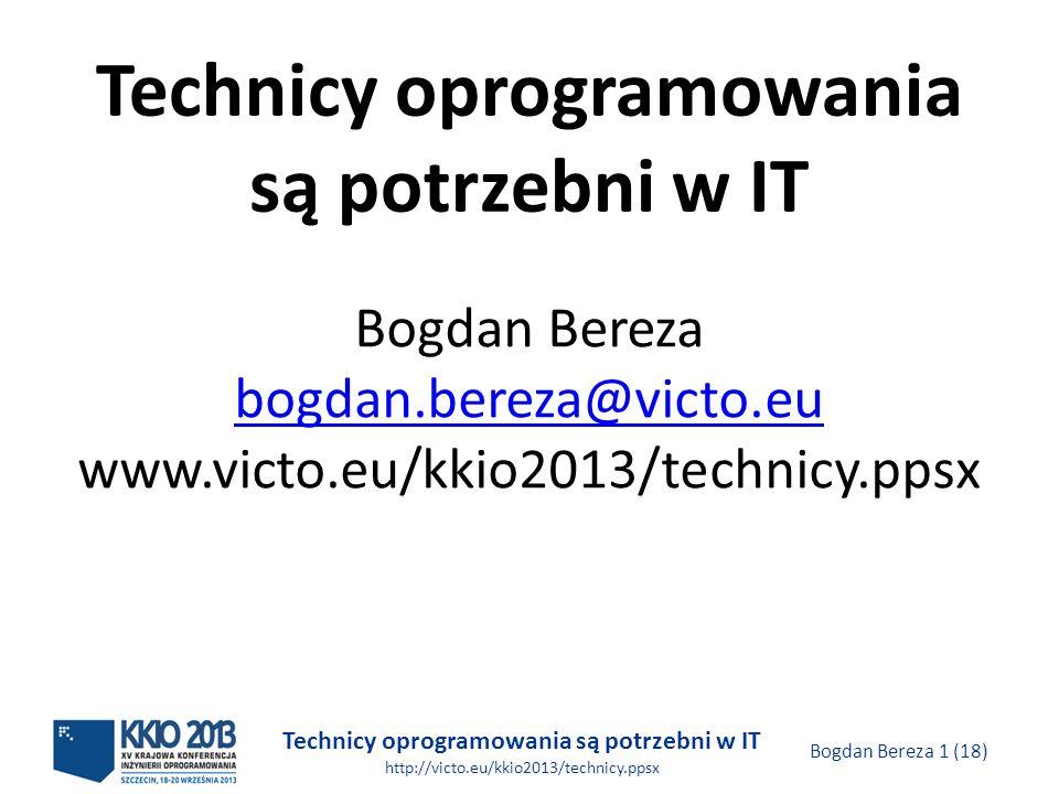 Technicy oprogramowania są potrzebni w IT http://victo.eu/kkio2013/technicy.ppsx Bogdan Bereza 1 (18) Technicy oprogramowania są potrzebni w IT Bogdan Bereza bogdan.bereza@victo.eu www.victo.eu/kkio2013/technicy.ppsx