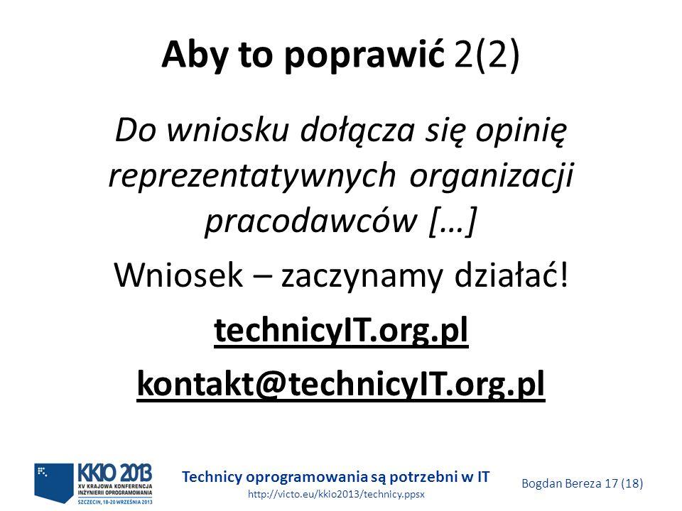 Technicy oprogramowania są potrzebni w IT http://victo.eu/kkio2013/technicy.ppsx Bogdan Bereza 17 (18) Aby to poprawić 2(2) Do wniosku dołącza się opinię reprezentatywnych organizacji pracodawców […] Wniosek – zaczynamy działać.