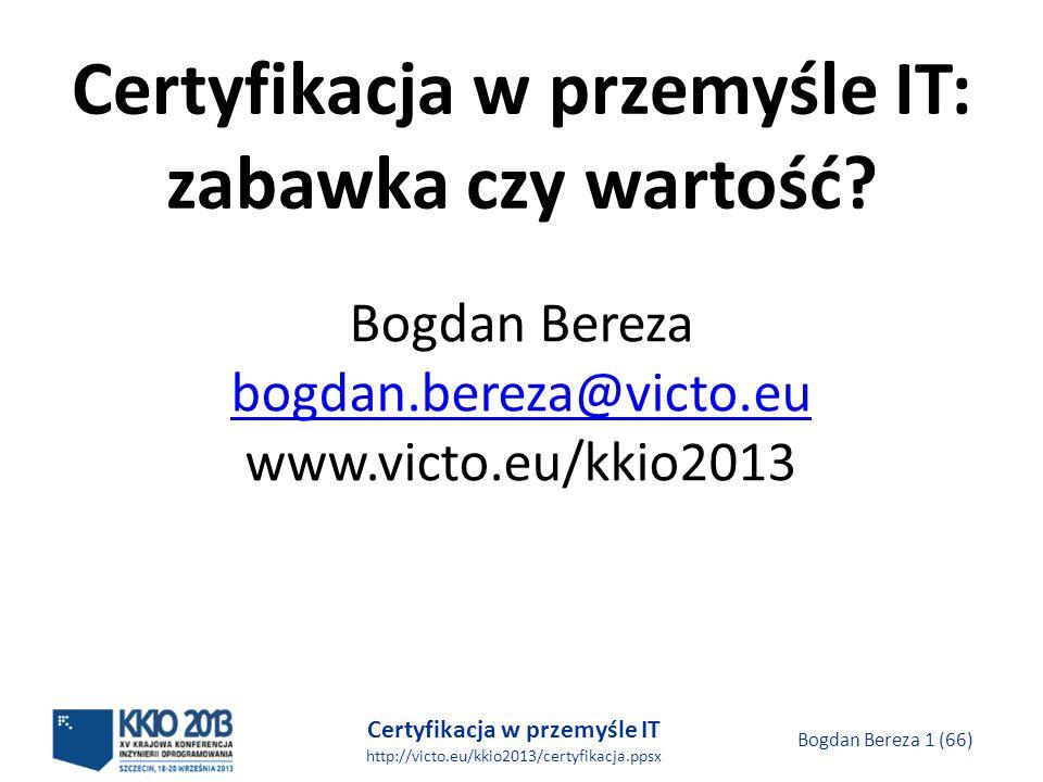 Certyfikacja w przemyśle IT http://victo.eu/kkio2013/certyfikacja.ppsx Bogdan Bereza 1 (66) Certyfikacja w przemyśle IT: zabawka czy wartość.