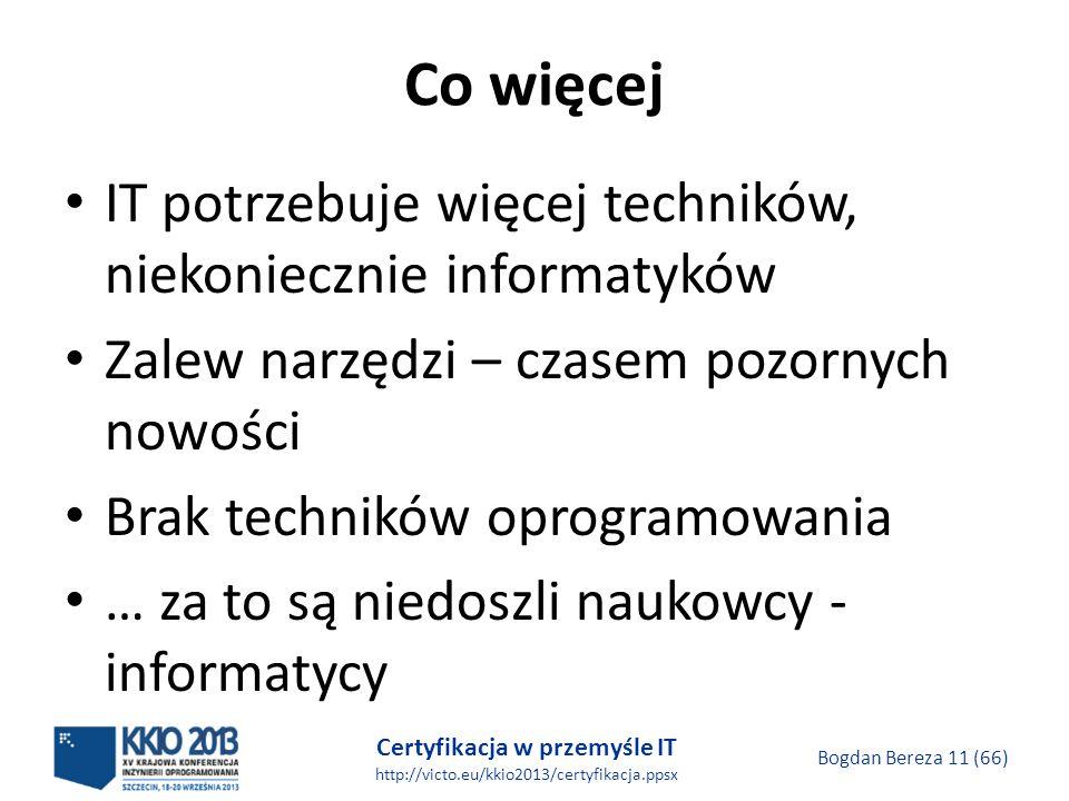 Certyfikacja w przemyśle IT http://victo.eu/kkio2013/certyfikacja.ppsx Bogdan Bereza 11 (66) Co więcej IT potrzebuje więcej techników, niekoniecznie informatyków Zalew narzędzi – czasem pozornych nowości Brak techników oprogramowania … za to są niedoszli naukowcy - informatycy