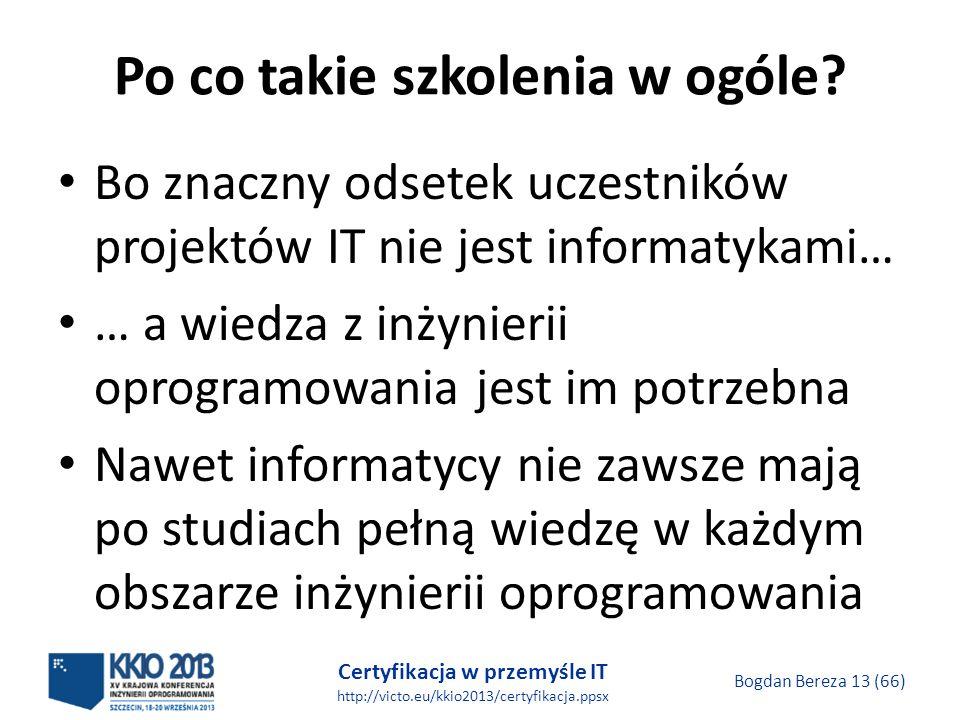 Certyfikacja w przemyśle IT http://victo.eu/kkio2013/certyfikacja.ppsx Bogdan Bereza 13 (66) Po co takie szkolenia w ogóle.