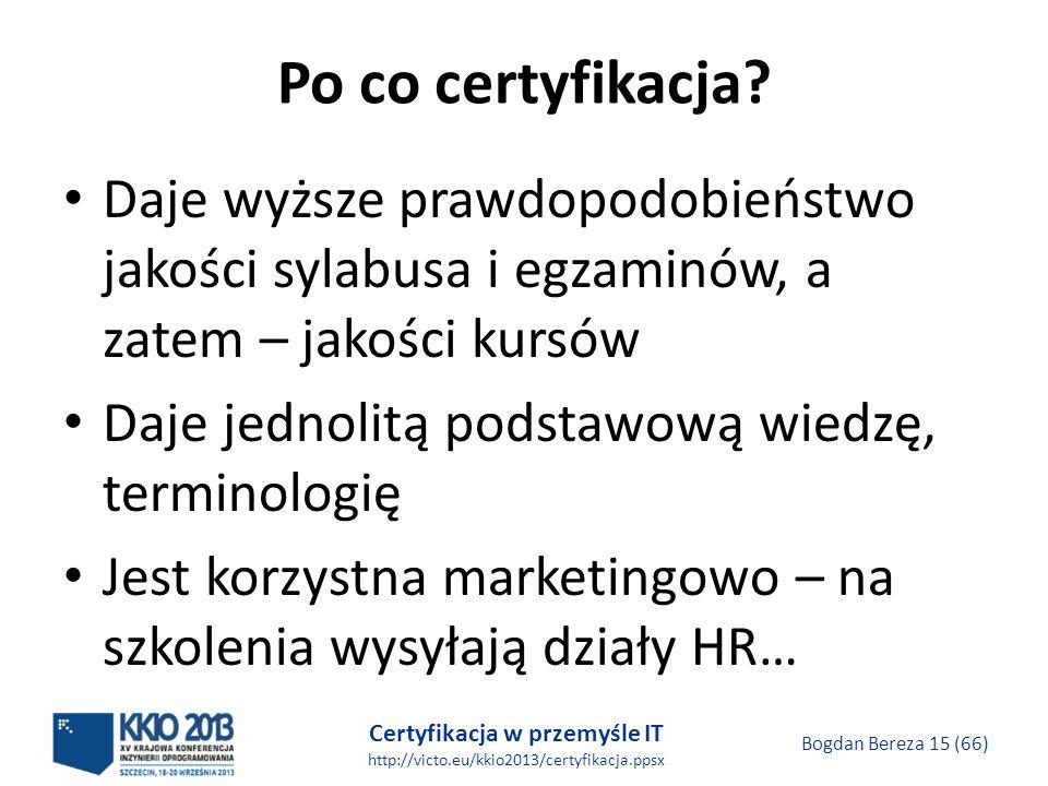 Certyfikacja w przemyśle IT http://victo.eu/kkio2013/certyfikacja.ppsx Bogdan Bereza 15 (66) Po co certyfikacja.