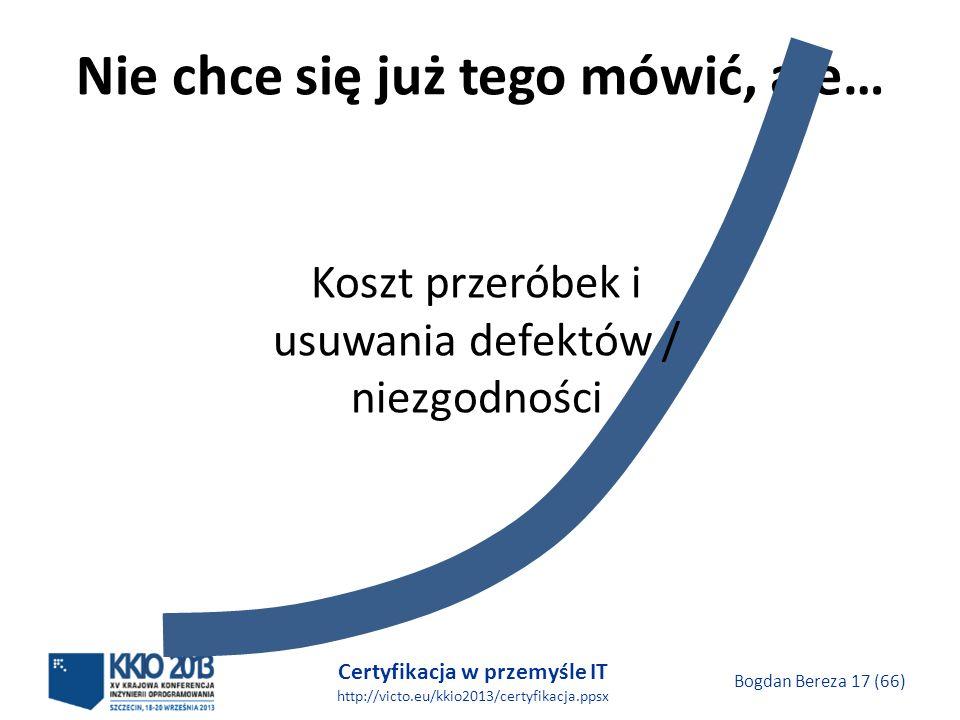 Certyfikacja w przemyśle IT http://victo.eu/kkio2013/certyfikacja.ppsx Bogdan Bereza 17 (66) Nie chce się już tego mówić, ale… Koszt przeróbek i usuwania defektów / niezgodności