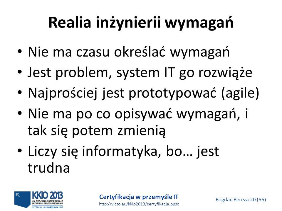 Certyfikacja w przemyśle IT http://victo.eu/kkio2013/certyfikacja.ppsx Bogdan Bereza 20 (66) Realia inżynierii wymagań Nie ma czasu określać wymagań Jest problem, system IT go rozwiąże Najprościej jest prototypować (agile) Nie ma po co opisywać wymagań, i tak się potem zmienią Liczy się informatyka, bo… jest trudna