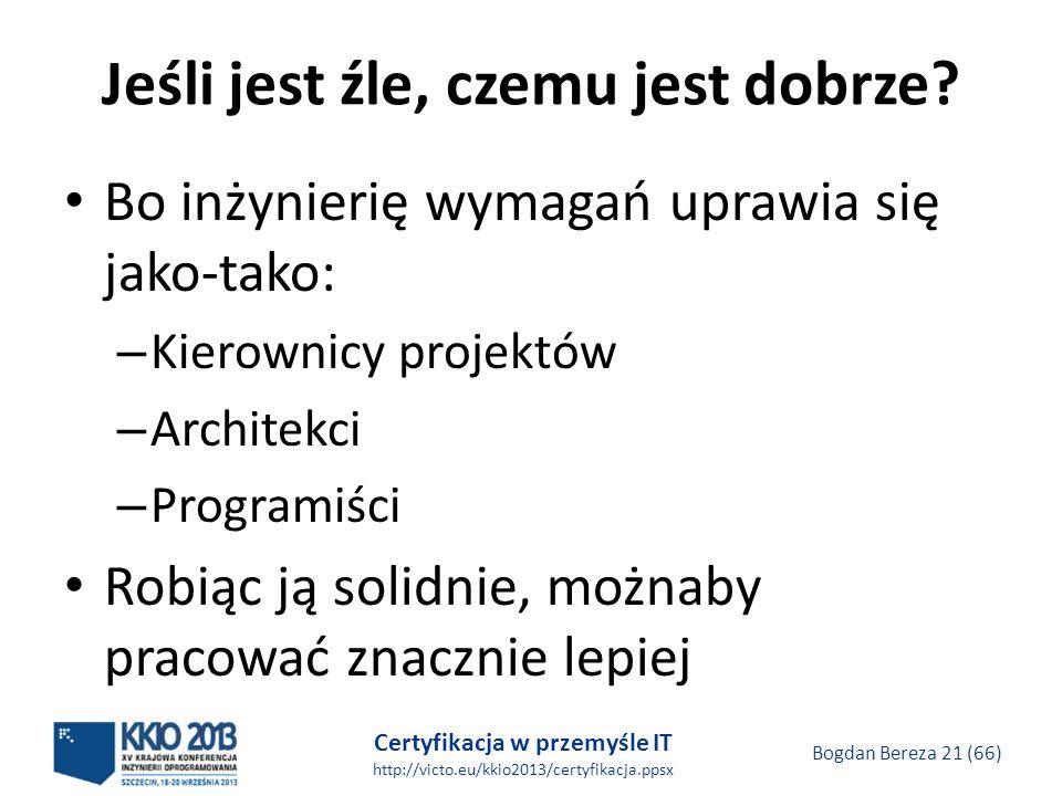 Certyfikacja w przemyśle IT http://victo.eu/kkio2013/certyfikacja.ppsx Bogdan Bereza 21 (66) Jeśli jest źle, czemu jest dobrze.
