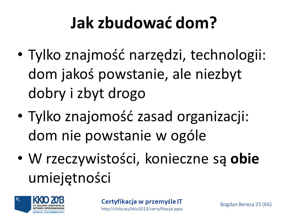 Certyfikacja w przemyśle IT http://victo.eu/kkio2013/certyfikacja.ppsx Bogdan Bereza 25 (66) Jak zbudować dom.