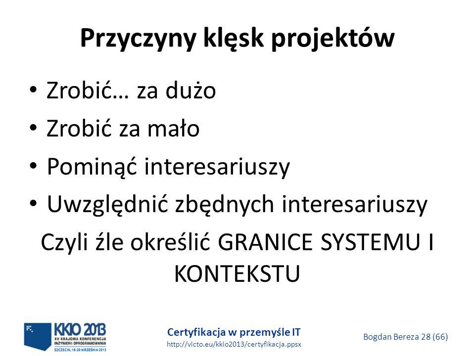 Certyfikacja w przemyśle IT http://victo.eu/kkio2013/certyfikacja.ppsx Bogdan Bereza 28 (66) Przyczyny klęsk projektów Zrobić… za dużo Zrobić za mało Pominąć interesariuszy Uwzględnić zbędnych interesariuszy Czyli źle określić GRANICE SYSTEMU I KONTEKSTU