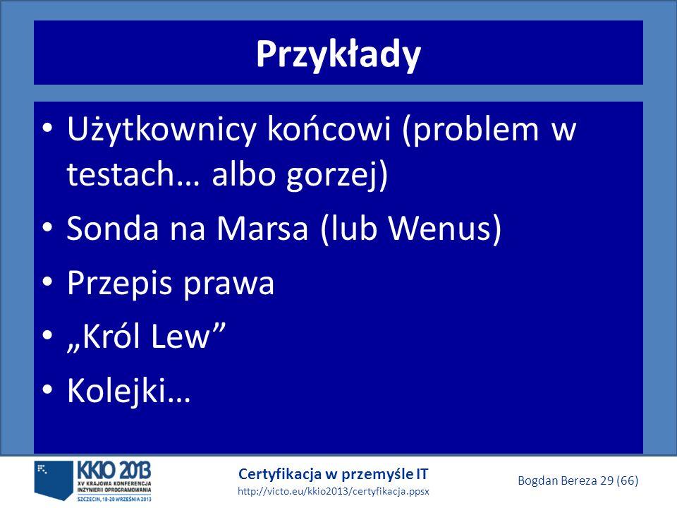 Certyfikacja w przemyśle IT http://victo.eu/kkio2013/certyfikacja.ppsx Bogdan Bereza 29 (66) Przykłady Użytkownicy końcowi (problem w testach… albo gorzej) Sonda na Marsa (lub Wenus) Przepis prawa Król Lew Kolejki…