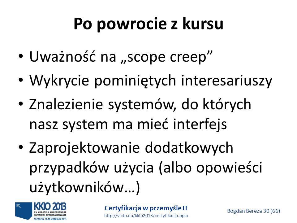 Certyfikacja w przemyśle IT http://victo.eu/kkio2013/certyfikacja.ppsx Bogdan Bereza 30 (66) Po powrocie z kursu Uważność na scope creep Wykrycie pominiętych interesariuszy Znalezienie systemów, do których nasz system ma mieć interfejs Zaprojektowanie dodatkowych przypadków użycia (albo opowieści użytkowników…)