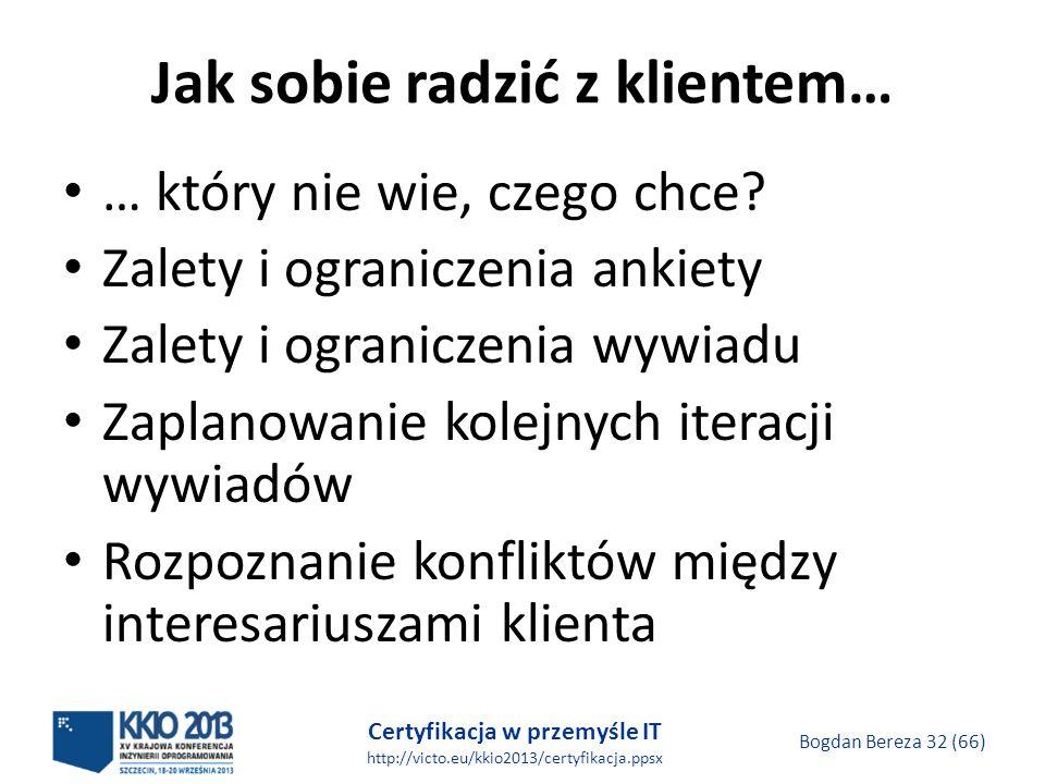 Certyfikacja w przemyśle IT http://victo.eu/kkio2013/certyfikacja.ppsx Bogdan Bereza 32 (66) Jak sobie radzić z klientem… … który nie wie, czego chce.
