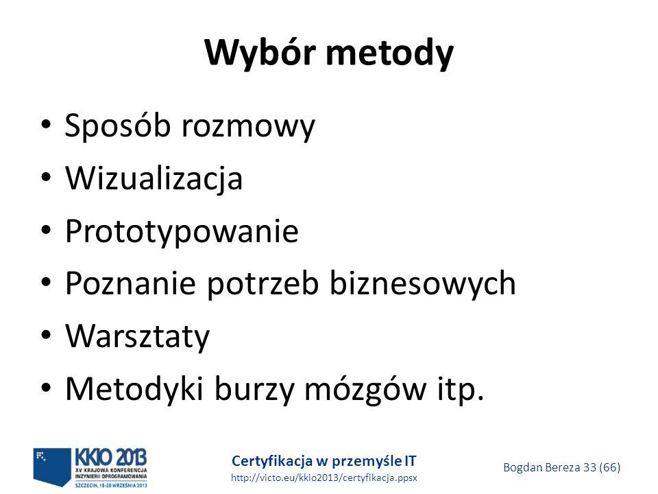 Certyfikacja w przemyśle IT http://victo.eu/kkio2013/certyfikacja.ppsx Bogdan Bereza 33 (66) Wybór metody Sposób rozmowy Wizualizacja Prototypowanie Poznanie potrzeb biznesowych Warsztaty Metodyki burzy mózgów itp.