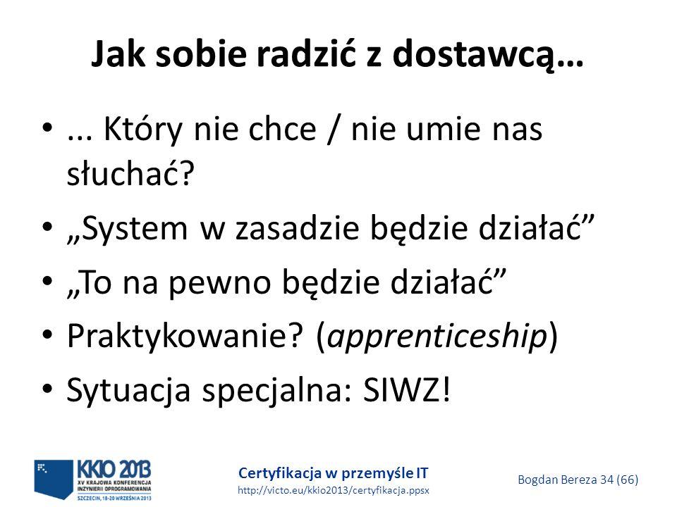 Certyfikacja w przemyśle IT http://victo.eu/kkio2013/certyfikacja.ppsx Bogdan Bereza 34 (66) Jak sobie radzić z dostawcą…...