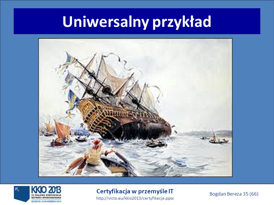 Certyfikacja w przemyśle IT http://victo.eu/kkio2013/certyfikacja.ppsx Bogdan Bereza 35 (66) Uniwersalny przykład