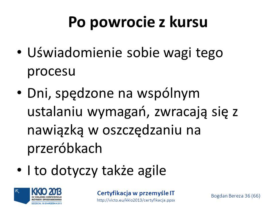 Certyfikacja w przemyśle IT http://victo.eu/kkio2013/certyfikacja.ppsx Bogdan Bereza 36 (66) Po powrocie z kursu Uświadomienie sobie wagi tego procesu Dni, spędzone na wspólnym ustalaniu wymagań, zwracają się z nawiązką w oszczędzaniu na przeróbkach I to dotyczy także agile