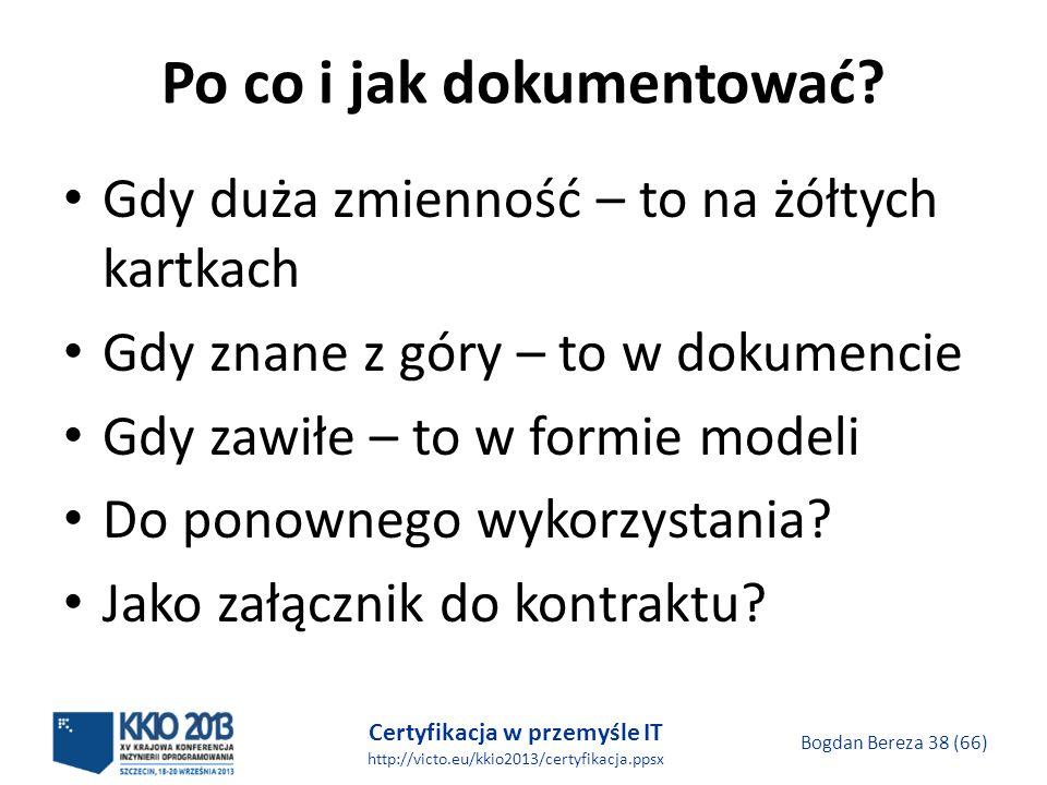 Certyfikacja w przemyśle IT http://victo.eu/kkio2013/certyfikacja.ppsx Bogdan Bereza 38 (66) Po co i jak dokumentować.