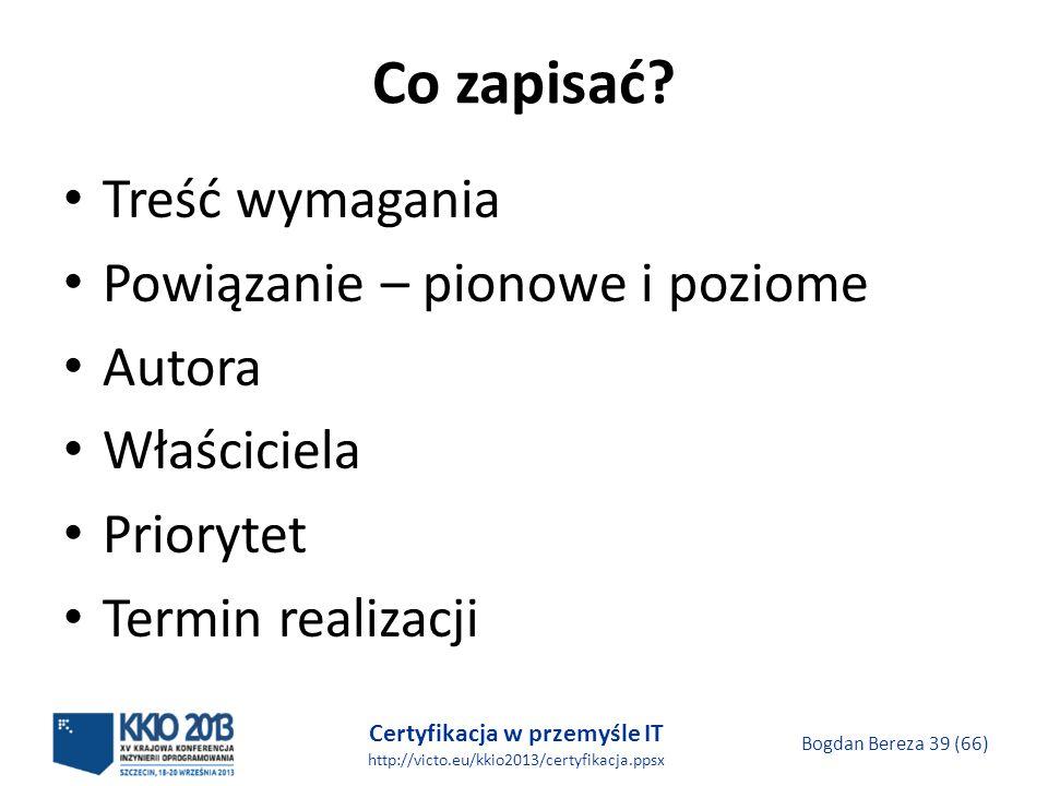Certyfikacja w przemyśle IT http://victo.eu/kkio2013/certyfikacja.ppsx Bogdan Bereza 39 (66) Co zapisać.