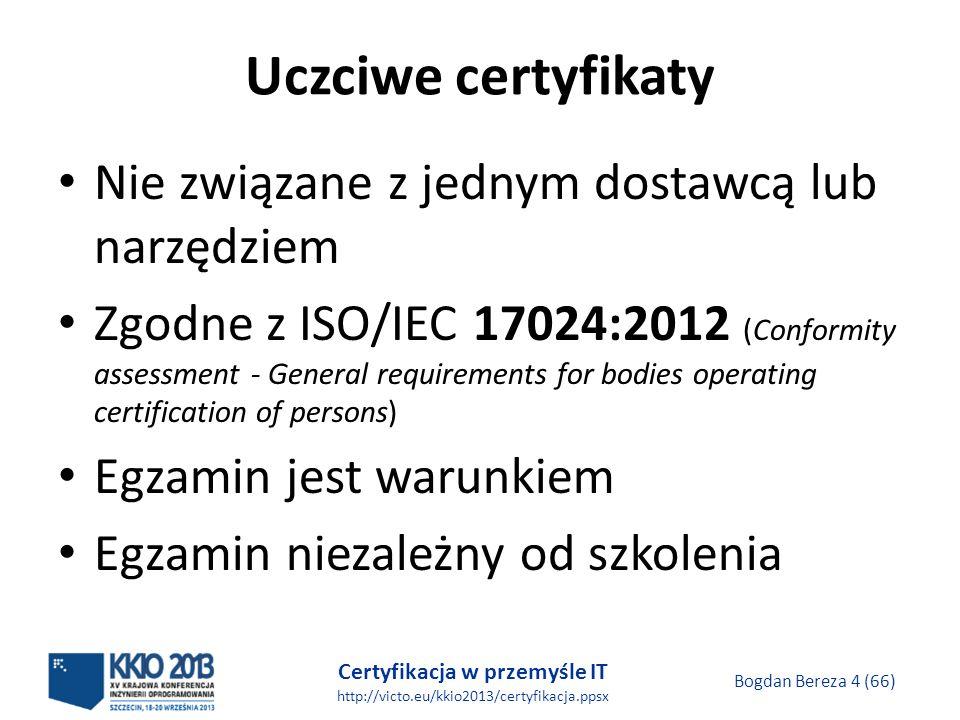 Certyfikacja w przemyśle IT http://victo.eu/kkio2013/certyfikacja.ppsx Bogdan Bereza 4 (66) Uczciwe certyfikaty Nie związane z jednym dostawcą lub narzędziem Zgodne z ISO/IEC 17024:2012 (Conformity assessment - General requirements for bodies operating certification of persons) Egzamin jest warunkiem Egzamin niezależny od szkolenia