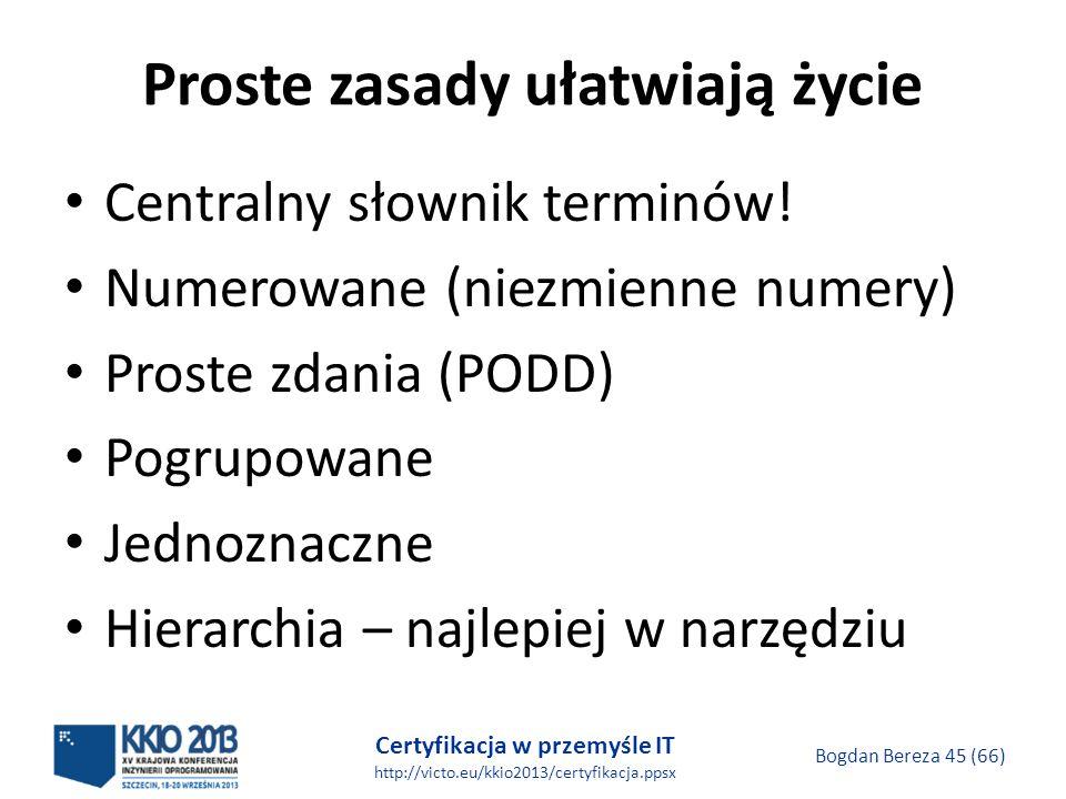 Certyfikacja w przemyśle IT http://victo.eu/kkio2013/certyfikacja.ppsx Bogdan Bereza 45 (66) Proste zasady ułatwiają życie Centralny słownik terminów.