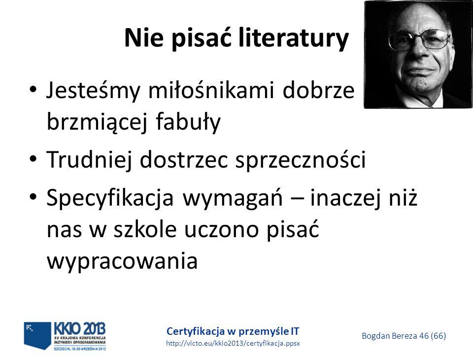 Certyfikacja w przemyśle IT http://victo.eu/kkio2013/certyfikacja.ppsx Bogdan Bereza 46 (66) Nie pisać literatury Jesteśmy miłośnikami dobrze brzmiącej fabuły Trudniej dostrzec sprzeczności Specyfikacja wymagań – inaczej niż nas w szkole uczono pisać wypracowania