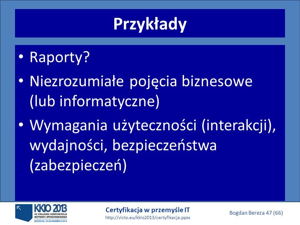 Certyfikacja w przemyśle IT http://victo.eu/kkio2013/certyfikacja.ppsx Bogdan Bereza 47 (66) Przykłady Raporty.