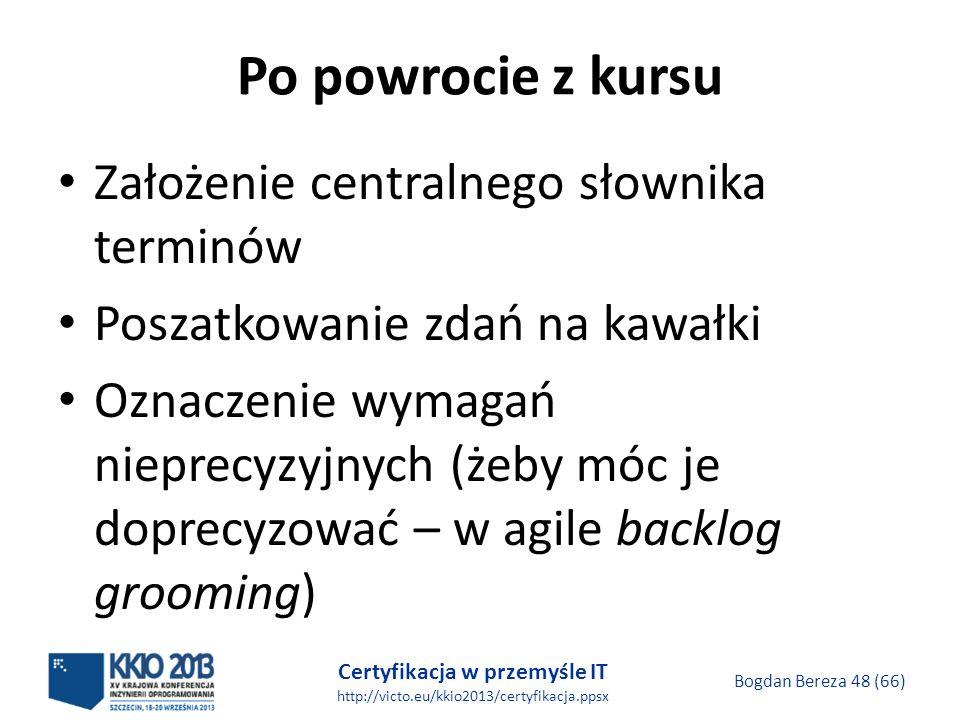 Certyfikacja w przemyśle IT http://victo.eu/kkio2013/certyfikacja.ppsx Bogdan Bereza 48 (66) Po powrocie z kursu Założenie centralnego słownika terminów Poszatkowanie zdań na kawałki Oznaczenie wymagań nieprecyzyjnych (żeby móc je doprecyzować – w agile backlog grooming)