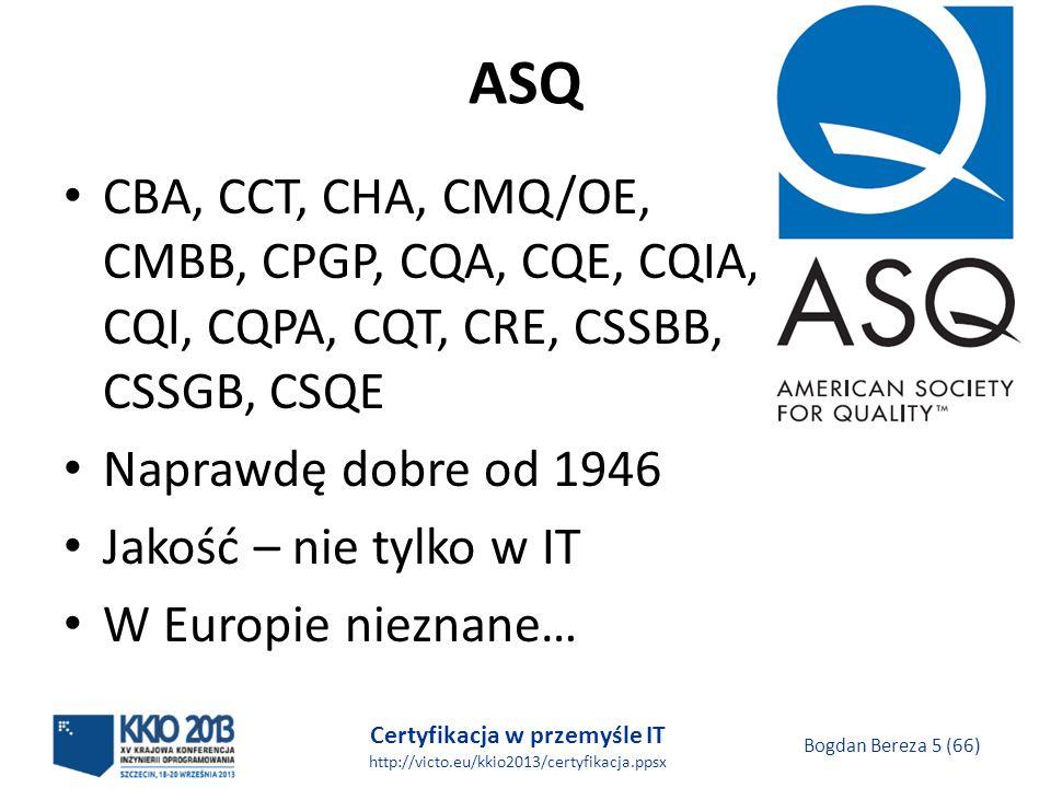 Certyfikacja w przemyśle IT http://victo.eu/kkio2013/certyfikacja.ppsx Bogdan Bereza 5 (66) ASQ CBA, CCT, CHA, CMQ/OE, CMBB, CPGP, CQA, CQE, CQIA, CQI, CQPA, CQT, CRE, CSSBB, CSSGB, CSQE Naprawdę dobre od 1946 Jakość – nie tylko w IT W Europie nieznane…