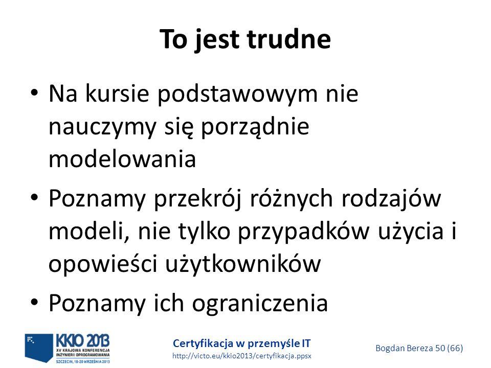 Certyfikacja w przemyśle IT http://victo.eu/kkio2013/certyfikacja.ppsx Bogdan Bereza 50 (66) To jest trudne Na kursie podstawowym nie nauczymy się porządnie modelowania Poznamy przekrój różnych rodzajów modeli, nie tylko przypadków użycia i opowieści użytkowników Poznamy ich ograniczenia
