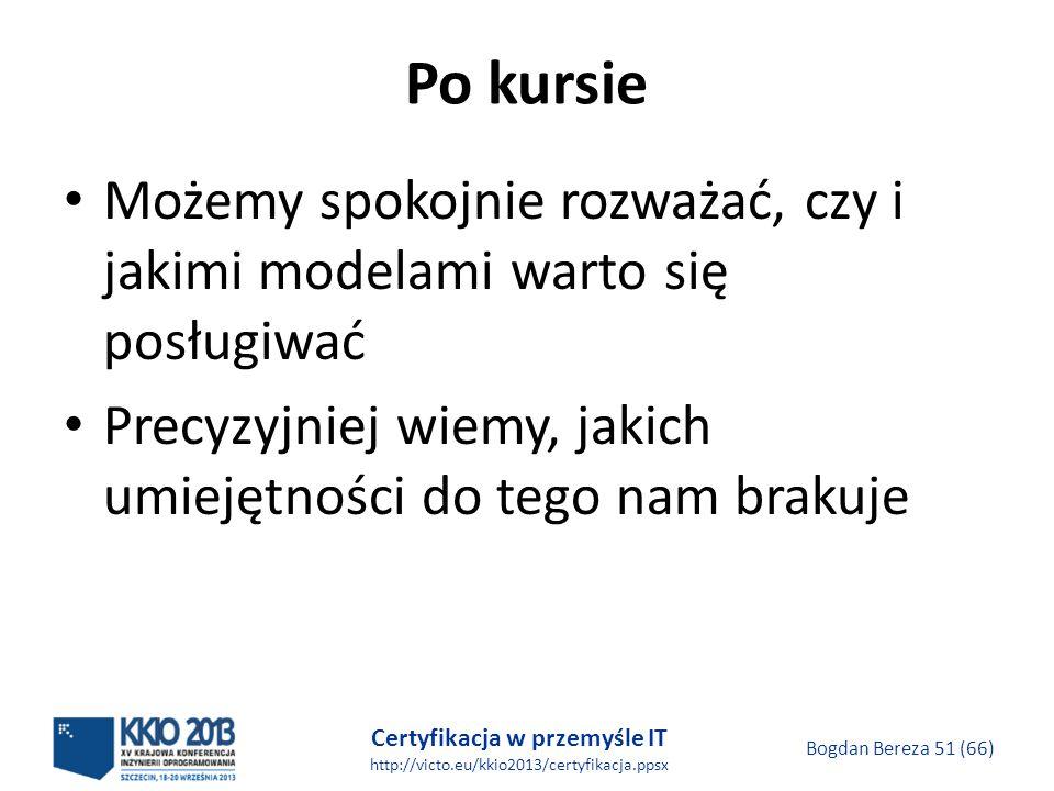Certyfikacja w przemyśle IT http://victo.eu/kkio2013/certyfikacja.ppsx Bogdan Bereza 51 (66) Po kursie Możemy spokojnie rozważać, czy i jakimi modelami warto się posługiwać Precyzyjniej wiemy, jakich umiejętności do tego nam brakuje