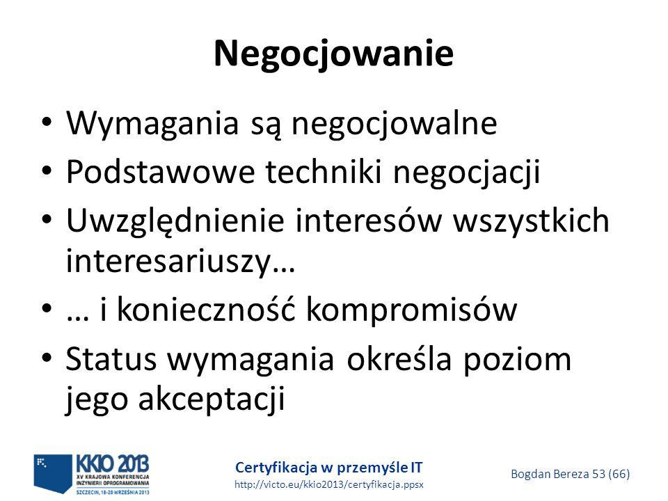 Certyfikacja w przemyśle IT http://victo.eu/kkio2013/certyfikacja.ppsx Bogdan Bereza 53 (66) Negocjowanie Wymagania są negocjowalne Podstawowe techniki negocjacji Uwzględnienie interesów wszystkich interesariuszy… … i konieczność kompromisów Status wymagania określa poziom jego akceptacji