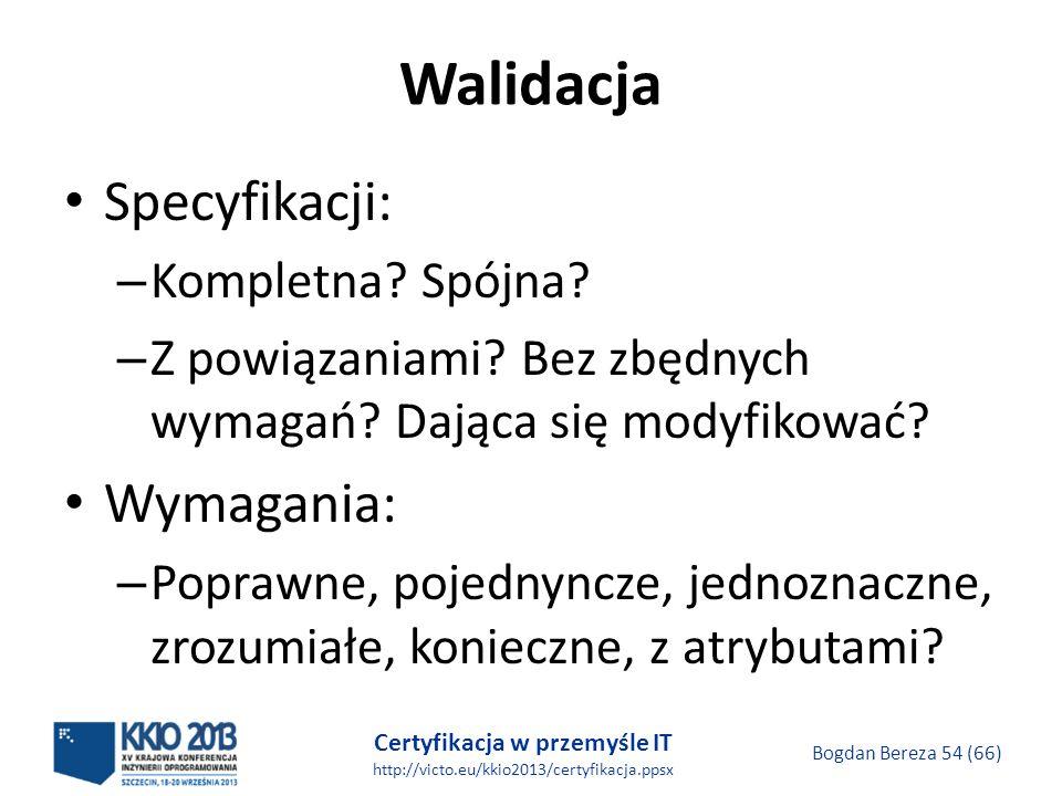 Certyfikacja w przemyśle IT http://victo.eu/kkio2013/certyfikacja.ppsx Bogdan Bereza 54 (66) Walidacja Specyfikacji: – Kompletna.