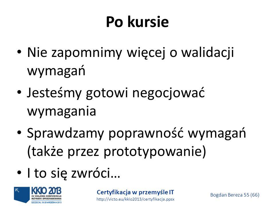 Certyfikacja w przemyśle IT http://victo.eu/kkio2013/certyfikacja.ppsx Bogdan Bereza 55 (66) Po kursie Nie zapomnimy więcej o walidacji wymagań Jesteśmy gotowi negocjować wymagania Sprawdzamy poprawność wymagań (także przez prototypowanie) I to się zwróci…
