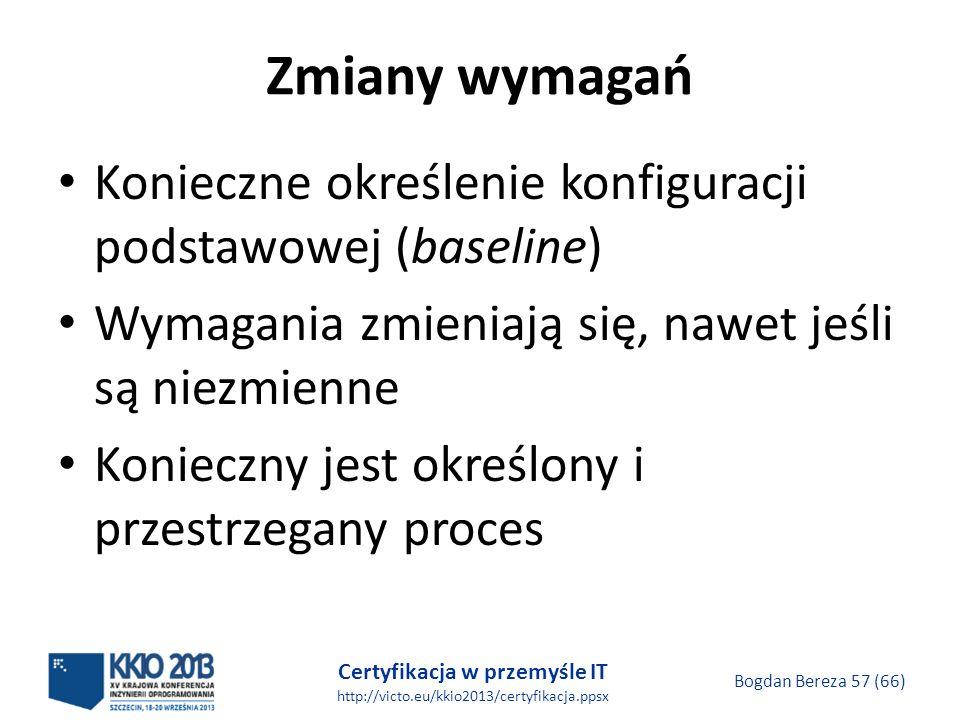 Certyfikacja w przemyśle IT http://victo.eu/kkio2013/certyfikacja.ppsx Bogdan Bereza 57 (66) Zmiany wymagań Konieczne określenie konfiguracji podstawowej (baseline) Wymagania zmieniają się, nawet jeśli są niezmienne Konieczny jest określony i przestrzegany proces