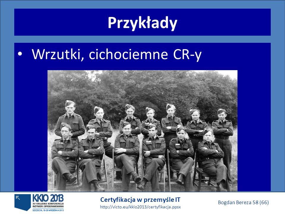 Certyfikacja w przemyśle IT http://victo.eu/kkio2013/certyfikacja.ppsx Bogdan Bereza 58 (66) Przykłady Wrzutki, cichociemne CR-y