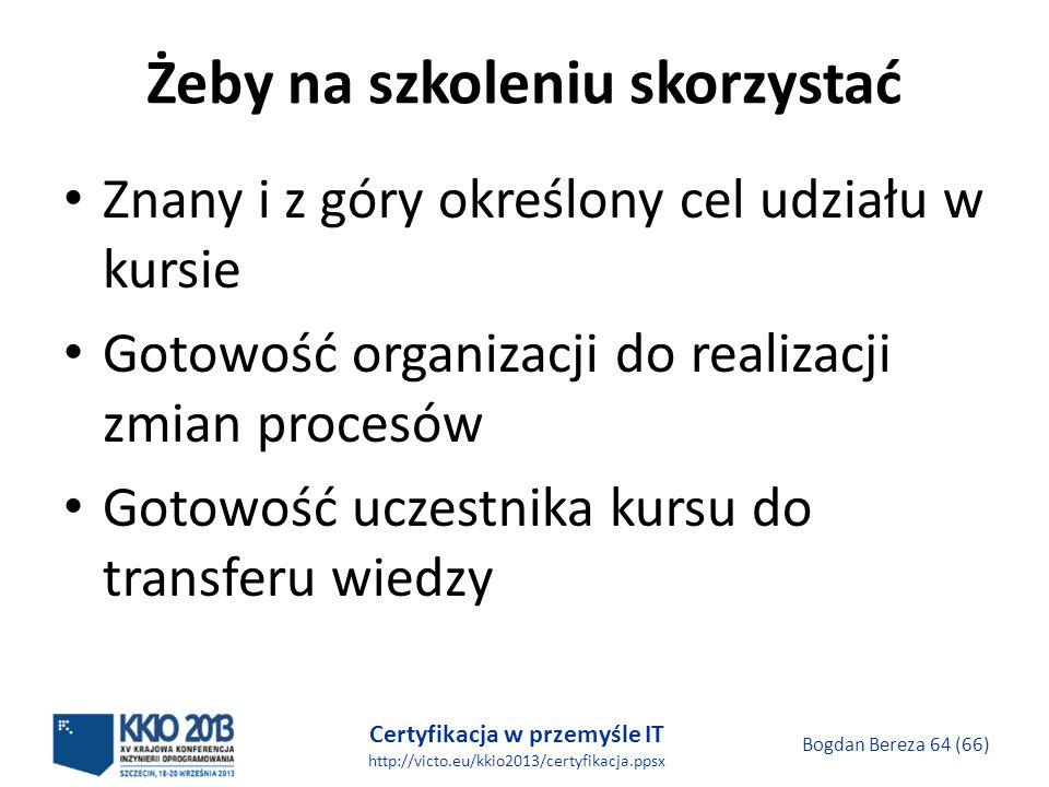 Certyfikacja w przemyśle IT http://victo.eu/kkio2013/certyfikacja.ppsx Bogdan Bereza 64 (66) Żeby na szkoleniu skorzystać Znany i z góry określony cel udziału w kursie Gotowość organizacji do realizacji zmian procesów Gotowość uczestnika kursu do transferu wiedzy
