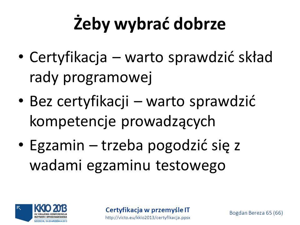 Certyfikacja w przemyśle IT http://victo.eu/kkio2013/certyfikacja.ppsx Bogdan Bereza 65 (66) Żeby wybrać dobrze Certyfikacja – warto sprawdzić skład rady programowej Bez certyfikacji – warto sprawdzić kompetencje prowadzących Egzamin – trzeba pogodzić się z wadami egzaminu testowego