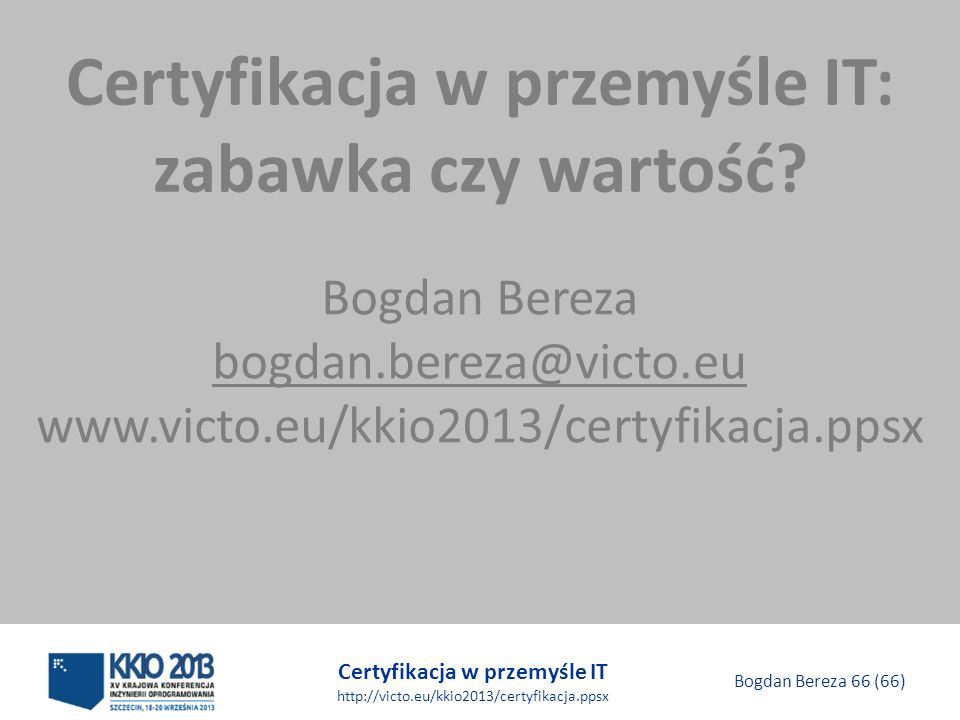 Certyfikacja w przemyśle IT http://victo.eu/kkio2013/certyfikacja.ppsx Bogdan Bereza 66 (66) Certyfikacja w przemyśle IT: zabawka czy wartość.