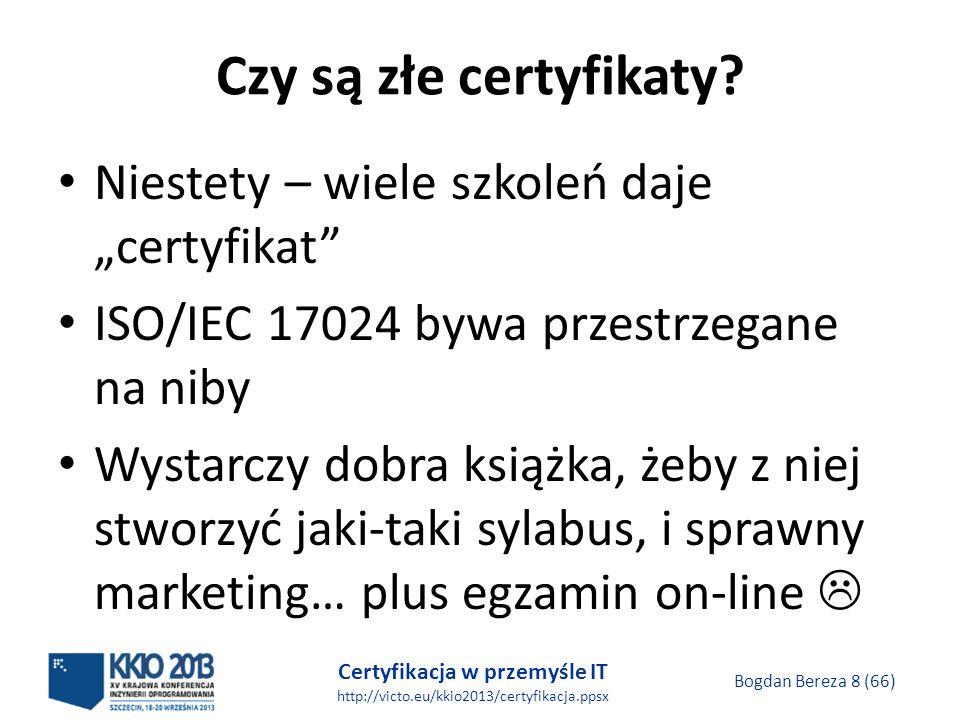Certyfikacja w przemyśle IT http://victo.eu/kkio2013/certyfikacja.ppsx Bogdan Bereza 8 (66) Czy są złe certyfikaty.