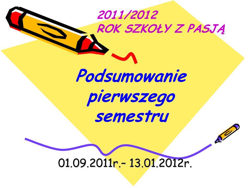 01.09.2011r.– 13.01.2012r. 2011/2012 ROK SZKOŁY Z PASJĄ Podsumowanie pierwszego semestru