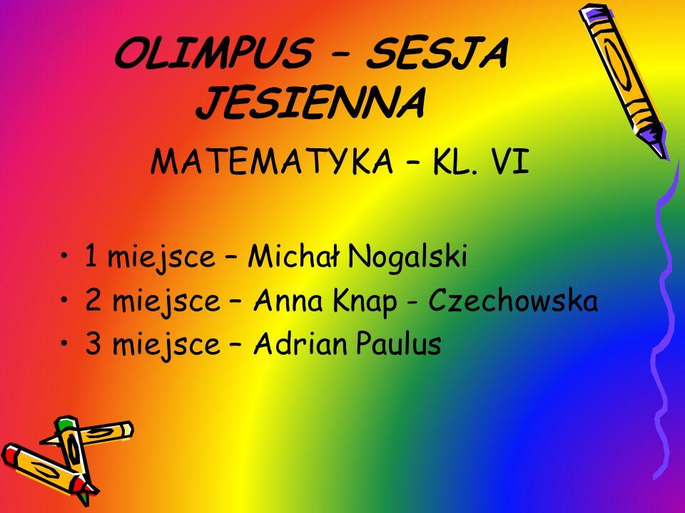 OLIMPUS – SESJA JESIENNA MATEMATYKA – KL. VI 1 miejsce – Michał Nogalski 2 miejsce – Anna Knap - Czechowska 3 miejsce – Adrian Paulus