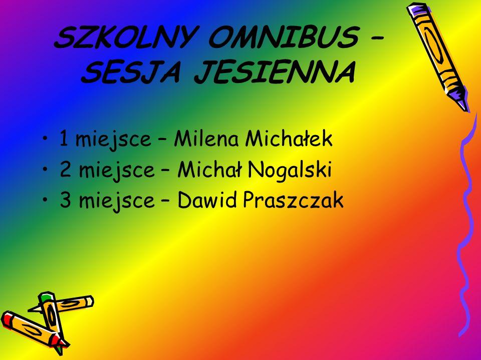 SZKOLNY OMNIBUS – SESJA JESIENNA 1 miejsce – Milena Michałek 2 miejsce – Michał Nogalski 3 miejsce – Dawid Praszczak
