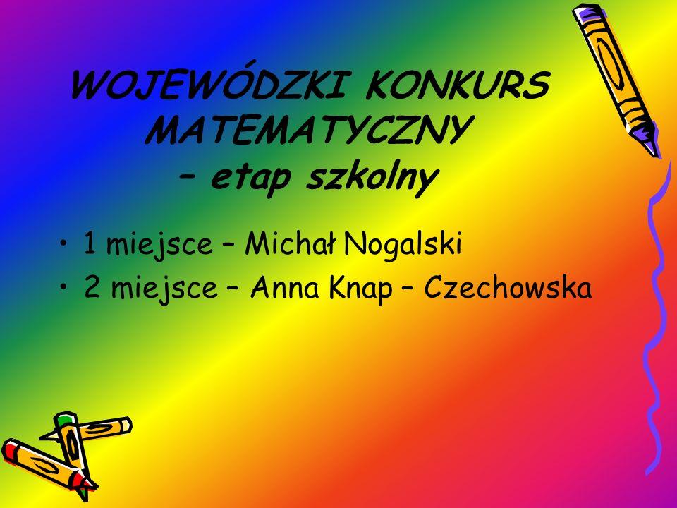 WOJEWÓDZKI KONKURS MATEMATYCZNY – etap szkolny 1 miejsce – Michał Nogalski 2 miejsce – Anna Knap – Czechowska