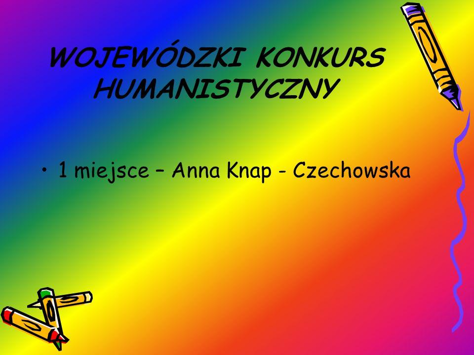 WOJEWÓDZKI KONKURS HUMANISTYCZNY 1 miejsce – Anna Knap - Czechowska