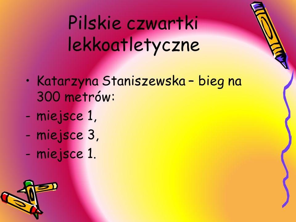 Pilskie czwartki lekkoatletyczne Katarzyna Staniszewska – bieg na 300 metrów: -miejsce 1, -miejsce 3, -miejsce 1.