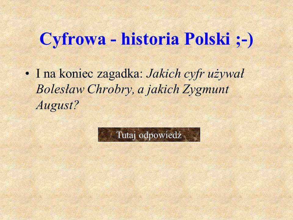 Cyfrowa - historia Polski ;-) I na koniec zagadka: Jakich cyfr używał Bolesław Chrobry, a jakich Zygmunt August? Tutaj odpowiedź