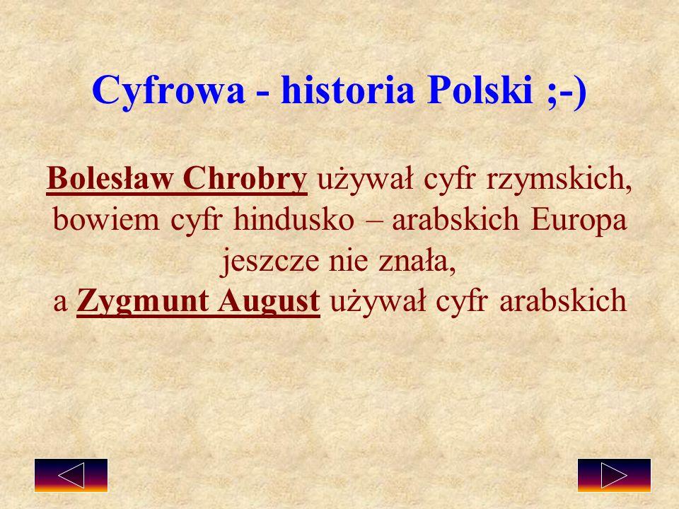 Cyfrowa - historia Polski ;-) Bolesław Chrobry używał cyfr rzymskich, bowiem cyfr hindusko – arabskich Europa jeszcze nie znała, a Zygmunt August używ