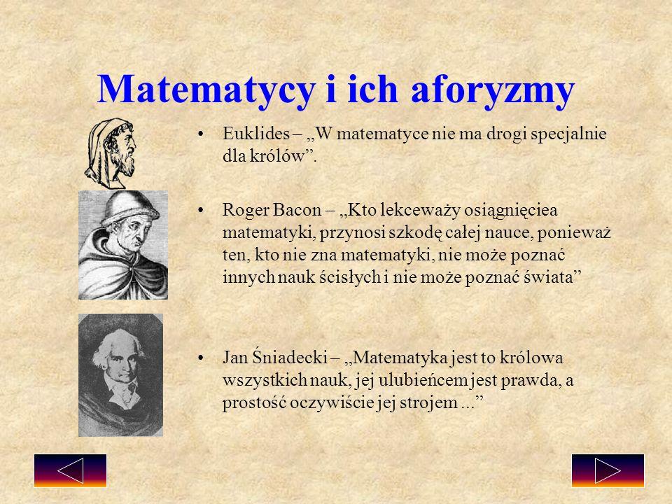Matematycy i ich aforyzmy Euklides – W matematyce nie ma drogi specjalnie dla królów. Roger Bacon – Kto lekceważy osiągnięciea matematyki, przynosi sz