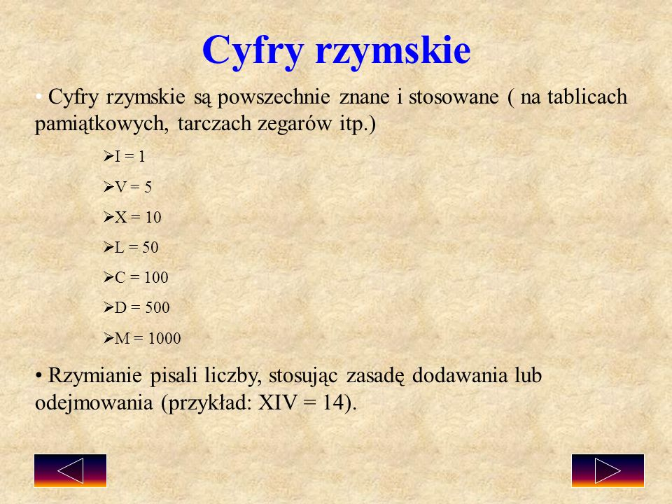 Cyfry rzymskie są powszechnie znane i stosowane ( na tablicach pamiątkowych, tarczach zegarów itp.) I = 1 V = 5 X = 10 L = 50 C = 100 D = 500 M = 1000