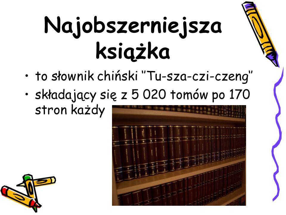 Najobszerniejsza książka to słownik chiński Tu-sza-czi-czeng składający się z 5 020 tomów po 170 stron każdy